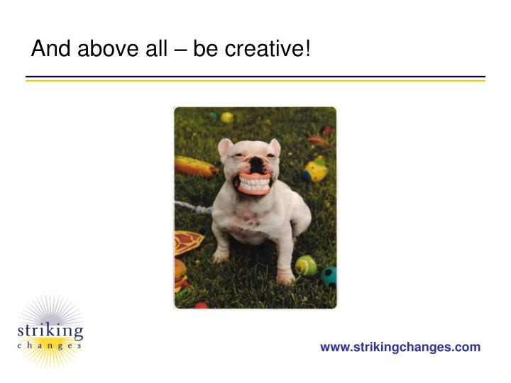 And above all – be creative!