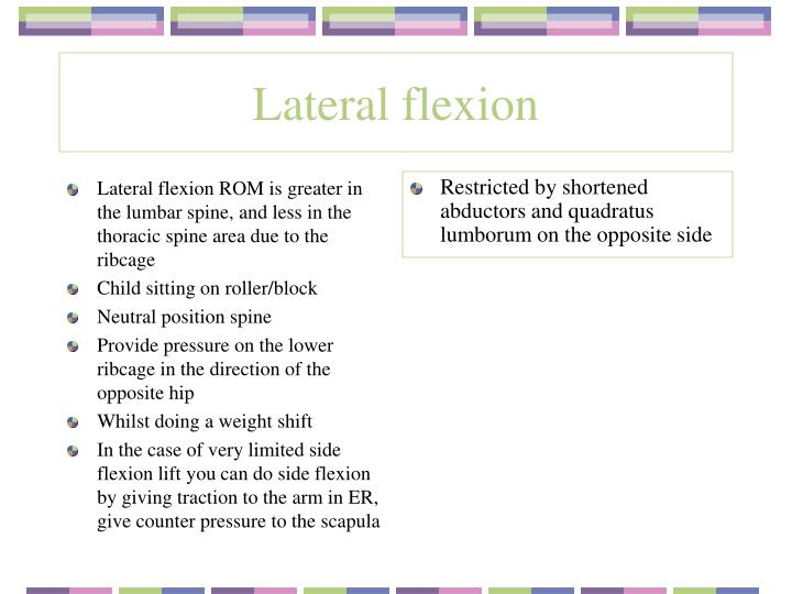 Lateral flexion ROM is greater in the lumbar spine, and less in the thoracic spine area due to the ribcage