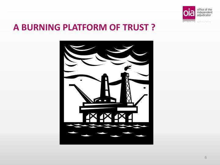 A BURNING PLATFORM OF TRUST ?