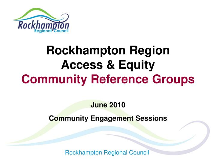 Rockhampton region access equity community reference groups june 2010 community engagement sessions