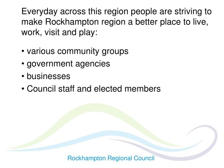 Everyday across this region people are striving to make Rockhampton region a better place to live, work, visit and play: