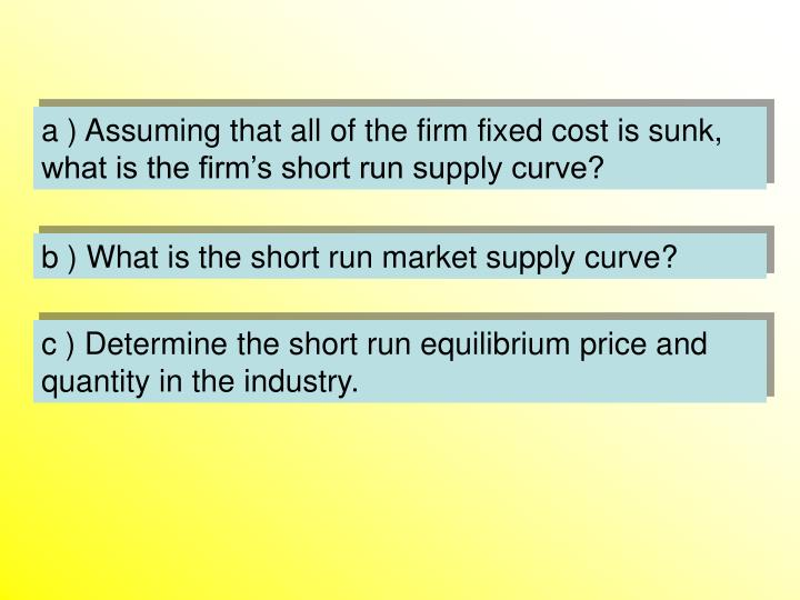 a ) Assuming that all of the firm fixed cost is sunk, what is the firm's short run supply curve?