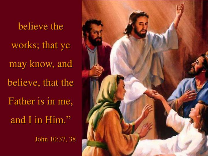 """believe the works; that ye may know, and believe, that the Father is in me, and I in Him."""""""
