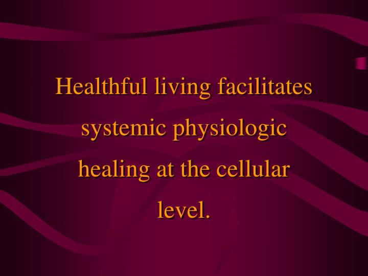 Healthful living facilitates systemic physiologic healing at the cellular level.