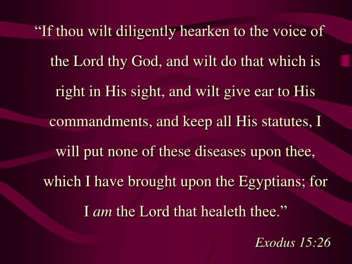 """""""If thou wilt diligently hearken to the voice of the Lord thy God, and wilt do that which is right in His sight, and wilt give ear to His commandments, and keep all His statutes, I will put none of these diseases upon thee, which I have brought upon the Egyptians; for I"""