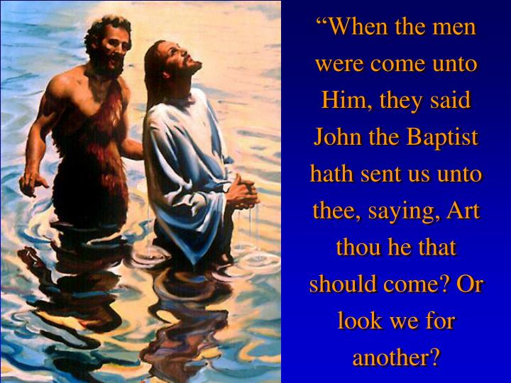 """""""When the men were come unto Him, they said John the Baptist hath sent us unto thee, saying, Art thou he that should come? Or look we for another?"""