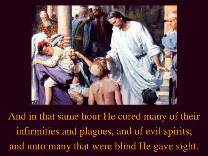 And in that same hour He cured many of their infirmities and plagues, and of evil spirits; and unto many that were blind He gave sight.