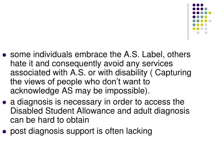 some individuals embrace the A.S. Label, others hate it and consequently avoid any services associated with A.S. or with disability ( Capturing the views of people who don't want to acknowledge AS may be impossible).