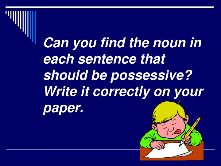 Can you find the noun in each sentence that should be possessive? Write it correctly on your paper.