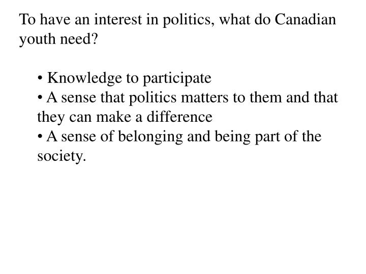 To have an interest in politics, what do Canadian youth need?