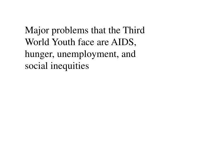 Major problems that the Third World Youth face are AIDS, hunger, unemployment, and social inequities