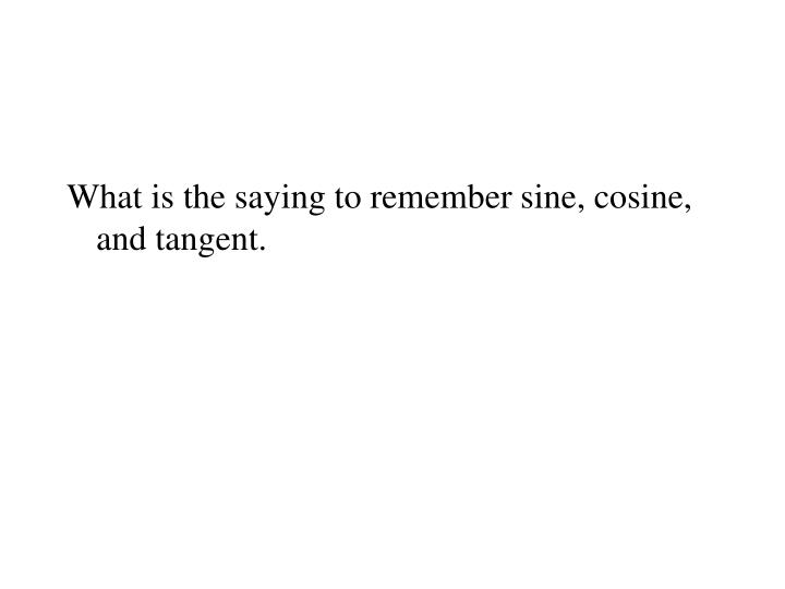 What is the saying to remember sine, cosine, and tangent.