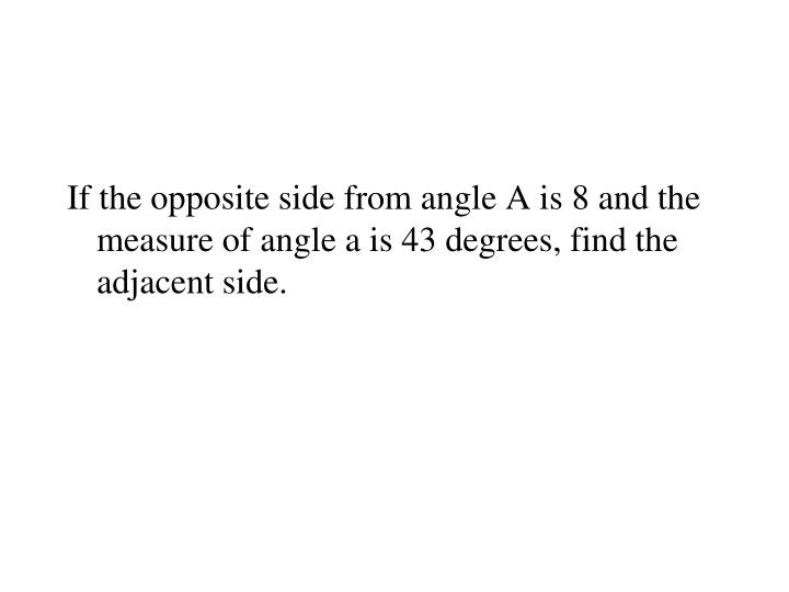 If the opposite side from angle A is 8 and the measure of angle a is 43 degrees, find the adjacent side.