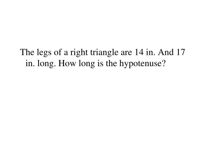 The legs of a right triangle are 14 in. And 17 in. long. How long is the hypotenuse?