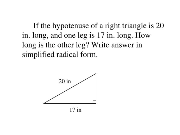 If the hypotenuse of a right triangle is 20 in. long, and one leg is 17 in. long. How long is the other leg? Write answer in simplified radical form.