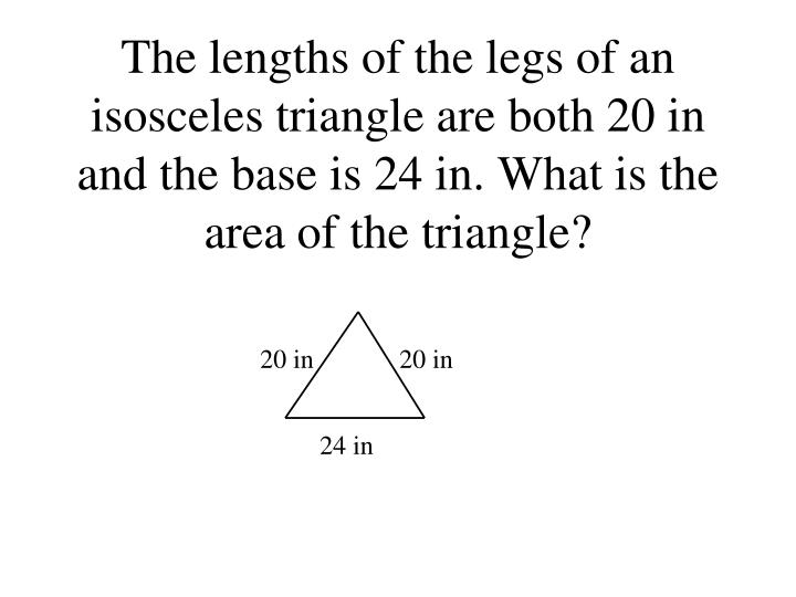 The lengths of the legs of an isosceles triangle are both 20 in and the base is 24 in. What is the area of the triangle?