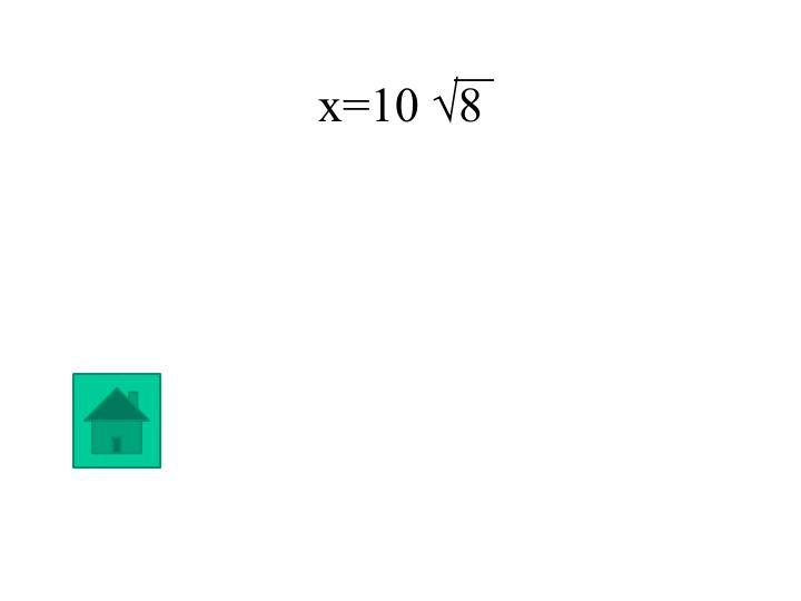 x=10 √8
