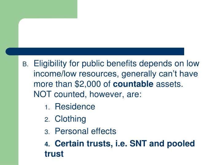 Eligibility for public benefits depends on low income/low resources, generally can't have more tha...