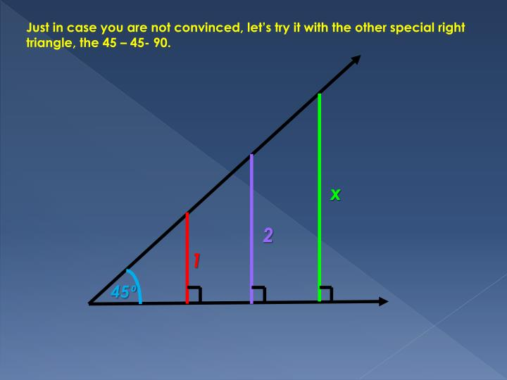 Just in case you are not convinced, let's try it with the other special right triangle, the 45 – 45- 90.