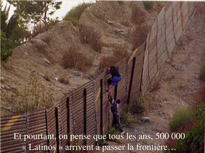 Et pourtant, on pense que tous les ans, 500 000 «Latinos» arrivent à passer la frontière…