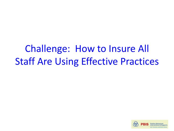 Challenge:  How to Insure All Staff Are Using Effective Practices
