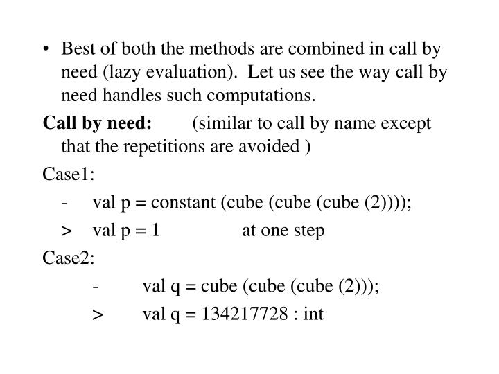 Best of both the methods are combined in call by need (lazy evaluation).  Let us see the way call by need handles such computations.