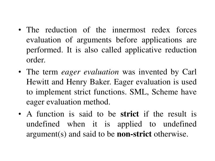 The reduction of the innermost redex forces evaluation of arguments before applications are performed. It is also called applicative reduction order.