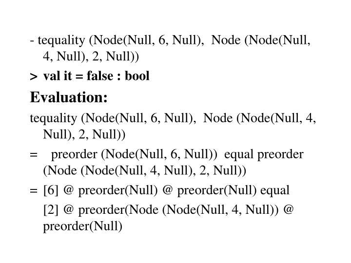 - tequality (Node(Null, 6, Null),  Node (Node(Null, 4, Null), 2, Null))