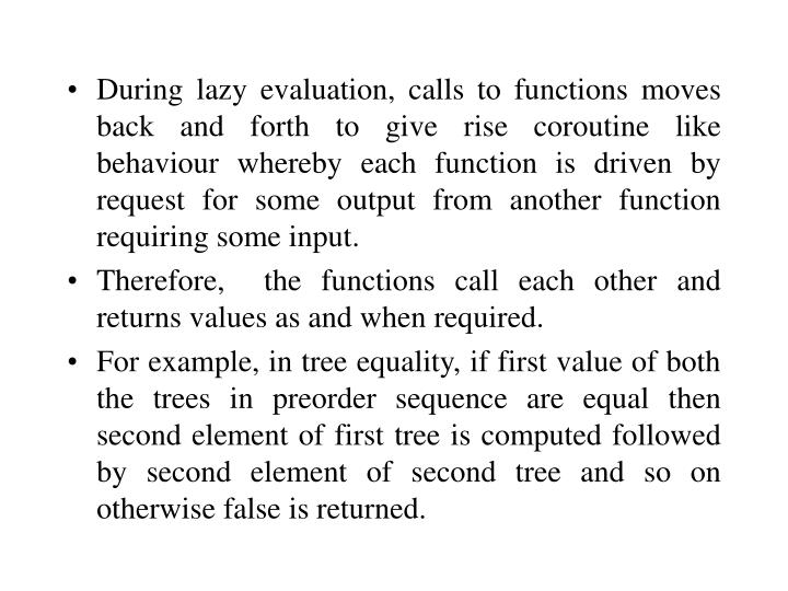 During lazy evaluation, calls to functions moves back and forth to give rise coroutine like behaviour whereby each function is driven by request for some output from another function requiring some input.