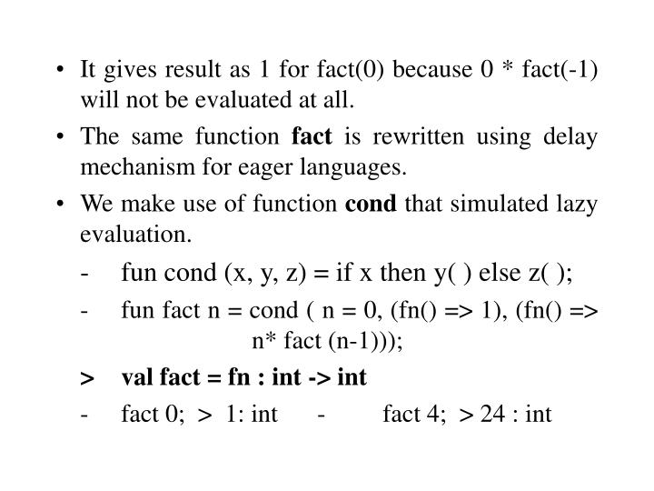 It gives result as 1 for fact(0) because 0 * fact(-1) will not be evaluated at all.