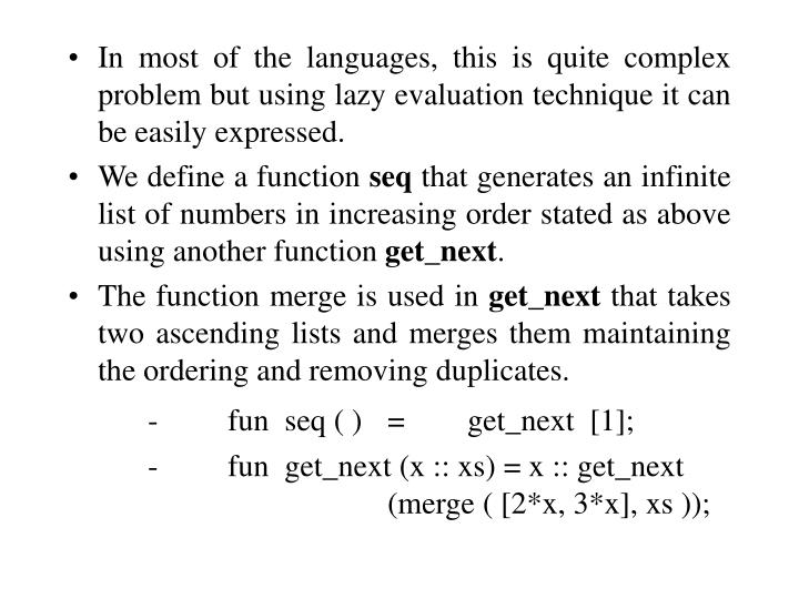 In most of the languages, this is quite complex problem but using lazy evaluation technique it can be easily expressed.