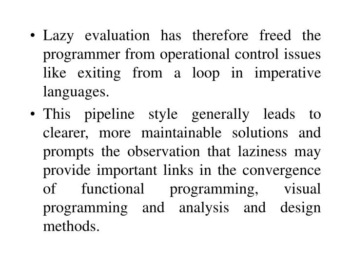 Lazy evaluation has therefore freed the programmer from operational control issues like exiting from a loop in imperative languages.
