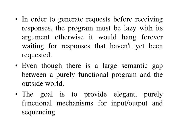 In order to generate requests before receiving responses, the program must be lazy with its argument otherwise it would hang forever waiting for responses that haven't yet been requested.