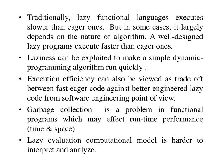 Traditionally, lazy functional languages executes slower than eager ones.  But in some cases, it largely depends on the nature of algorithm. A well-designed lazy programs execute faster than eager ones.