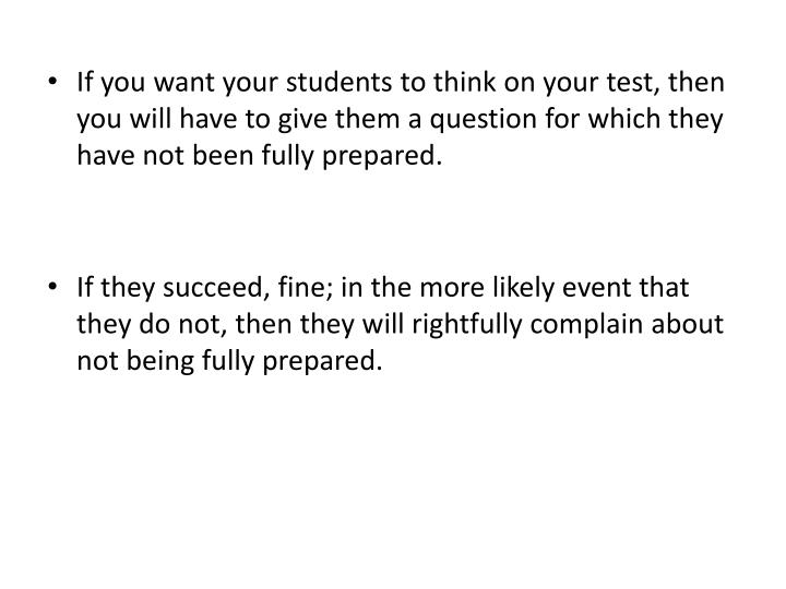 If you want your students to think on your test, then you will have to give them a question for which they have not been fully prepared.