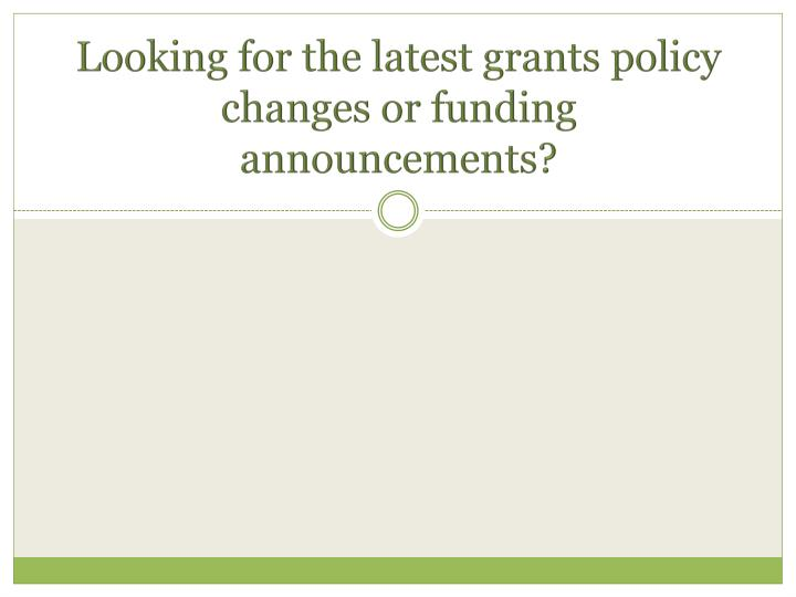 Looking for the latest grants policy changes or