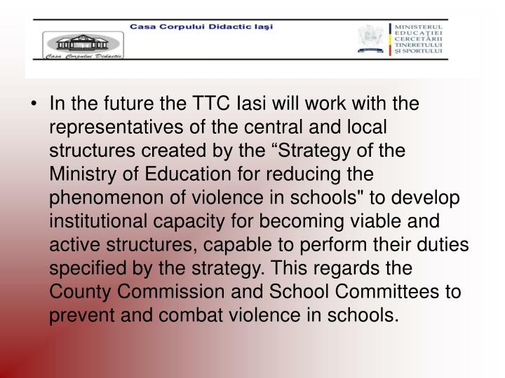 "In the future the TTC Iasi will work with the representatives of the central and local structures created by the ""Strategy of the Ministry of Education for reducing the phenomenon of violence in schools"" to develop institutional capacity for becoming viable and active structures, capable to perform their duties specified by the strategy. This regards the County Commission and School Committees to prevent and combat violence in schools."