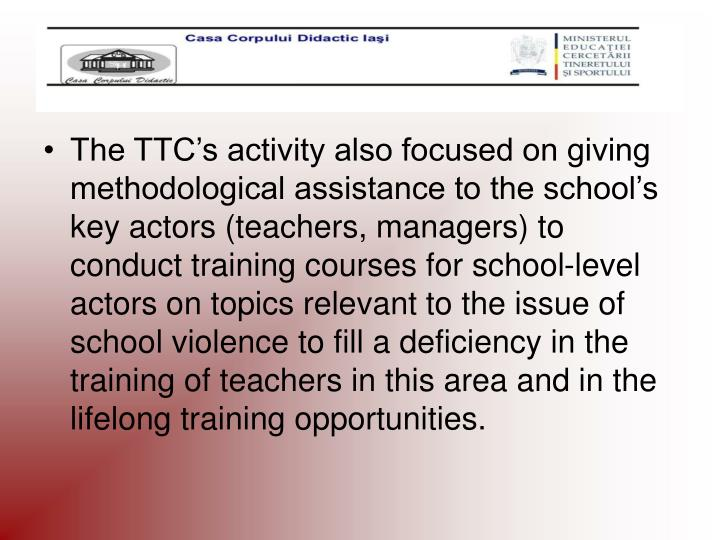 The TTC's activity also focused on giving methodological assistance to the school's key actors (teachers, managers) to conduct training courses for school-level actors on topics relevant to the issue of school violence to fill a deficiency in the training of teachers in this area and in the lifelong training opportunities.