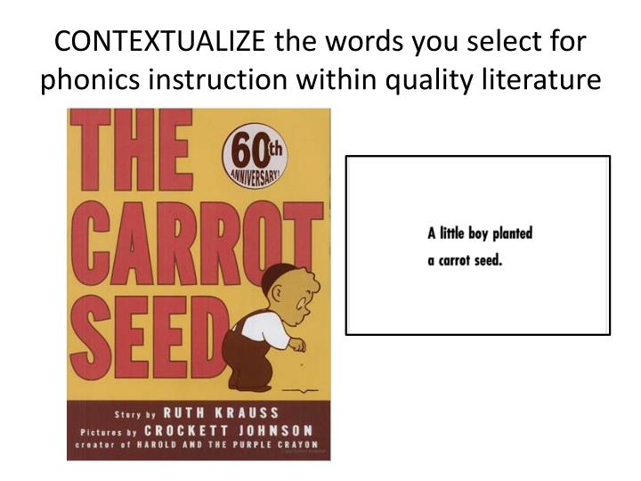 CONTEXTUALIZE the words you select for phonics instruction within quality literature