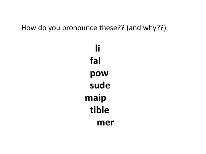 How do you pronounce these?? (and why??)