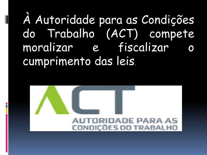 À Autoridade para as Condições do Trabalho (ACT) compete moralizar e fiscalizar o cumprimento das leis