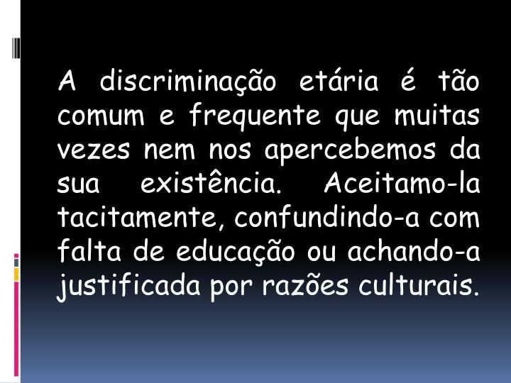 A discriminação etária é tão comum e frequente que muitas vezes nem nos apercebemos da sua existência. Aceitamo-la tacitamente, confundindo-a com falta de educação ou achando-a justificada por razões culturais.