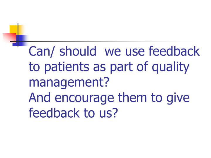 Can/ should  we use feedback to patients as part of quality management?
