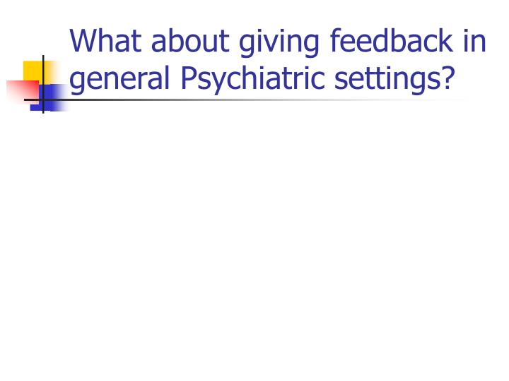 What about giving feedback in general Psychiatric settings?