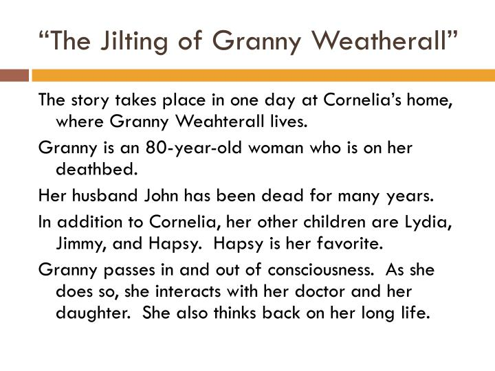 the jilting of granny weatherall by Granny weatherall does not fully understand her motivations in the story she is eighty years old and sick, but continues to say to doctor harry get along and in the article, the jilting of jig the writer concludes that jig will go through with the abortion but in fact not remain together with the american.