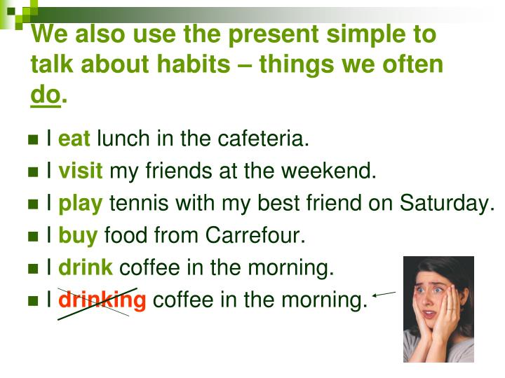We also use the present simple to talk about habits – things we often