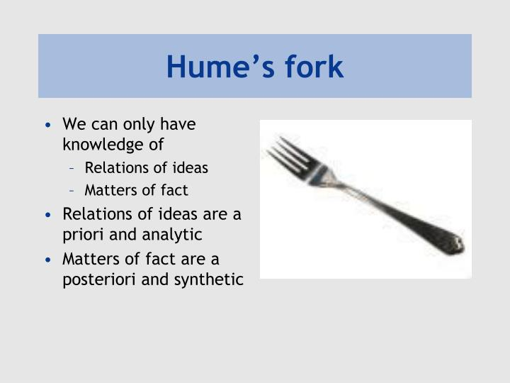 explain humes fork Since genuine information rests upon our belief in matters of fact, hume was particularly concerned to explain their origin such beliefs can reach beyond the content of present sense-impressions and memory, hume held, only by appealing to presumed connections of cause and effect.