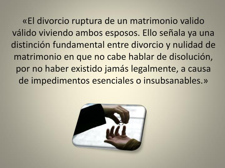 «El divorcio ruptura de un matrimonio valido válido viviendo ambos esposos. Ello señala ya una di...