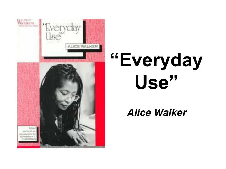 thesis of everyday use by alice walker In everyday use by walker dee is no longer the traditional hero but instead she is the type of person who wants the best for herself she demands the best for herself and for other people.