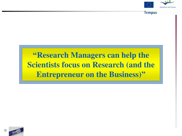 """""""Research Managers can help the Scientists focus on Research (and the Entrepreneur on the Business)"""""""